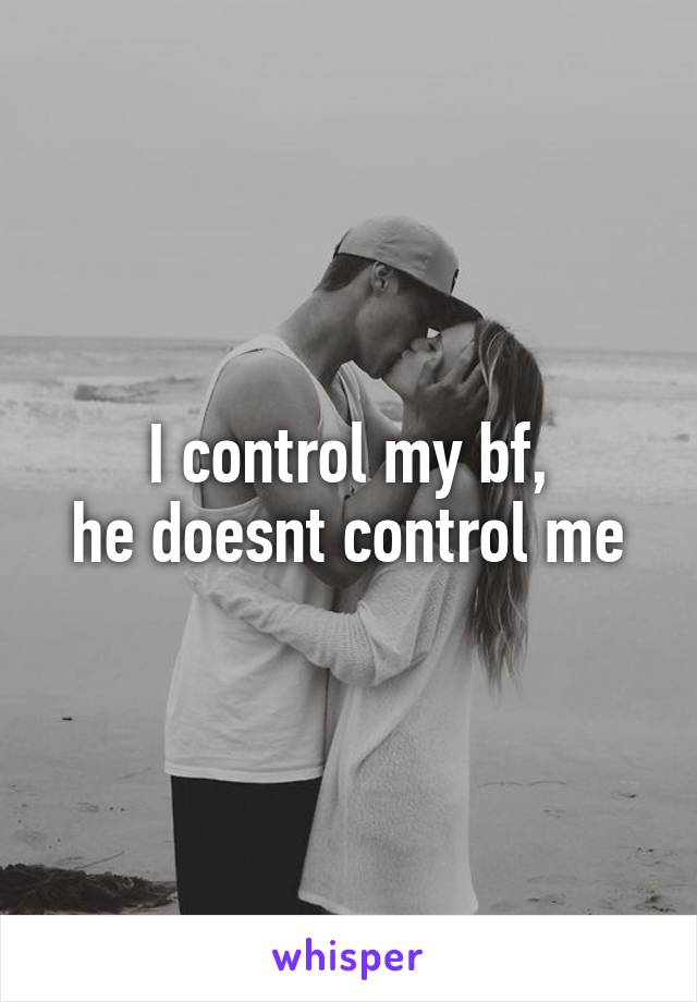 I control my bf, he doesnt control me