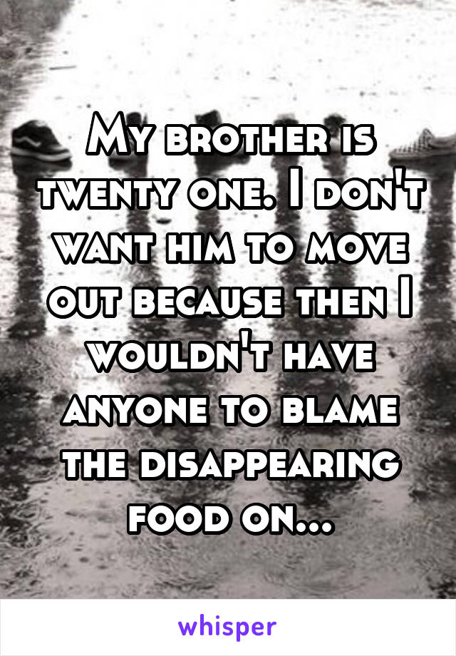 My brother is twenty one. I don't want him to move out because then I wouldn't have anyone to blame the disappearing food on...