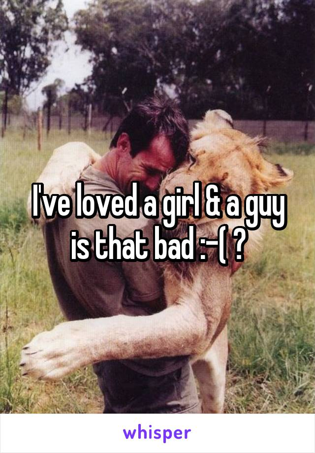 I've loved a girl & a guy is that bad :-( ?