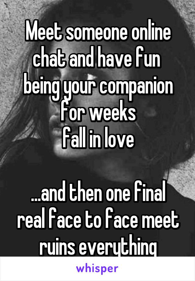 Meet someone online chat and have fun  being your companion for weeks fall in love  ...and then one final real face to face meet ruins everything