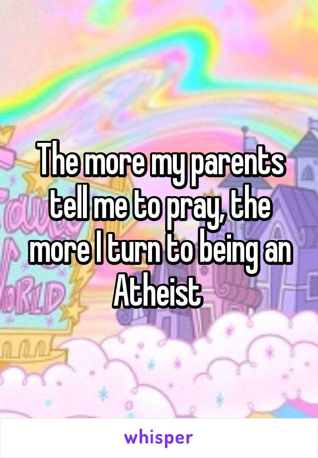 The more my parents tell me to pray, the more I turn to being an Atheist