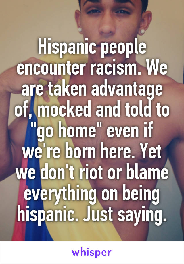 "Hispanic people encounter racism. We are taken advantage of, mocked and told to ""go home"" even if we're born here. Yet we don't riot or blame everything on being hispanic. Just saying."