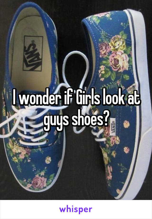 I wonder if Girls look at guys shoes?