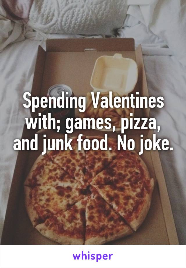 Spending Valentines with; games, pizza, and junk food. No joke.