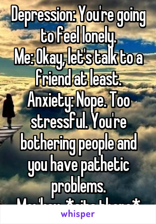 Depression: You're going to feel lonely. Me: Okay, let's talk to a friend at least. Anxiety: Nope. Too stressful. You're bothering people and you have pathetic problems. Me: 'kay. *sits there*