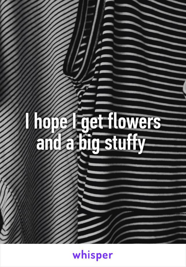 I hope I get flowers and a big stuffy