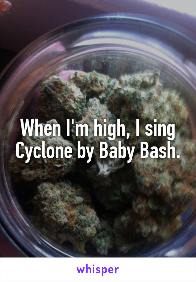 When I'm high, I sing Cyclone by Baby Bash.
