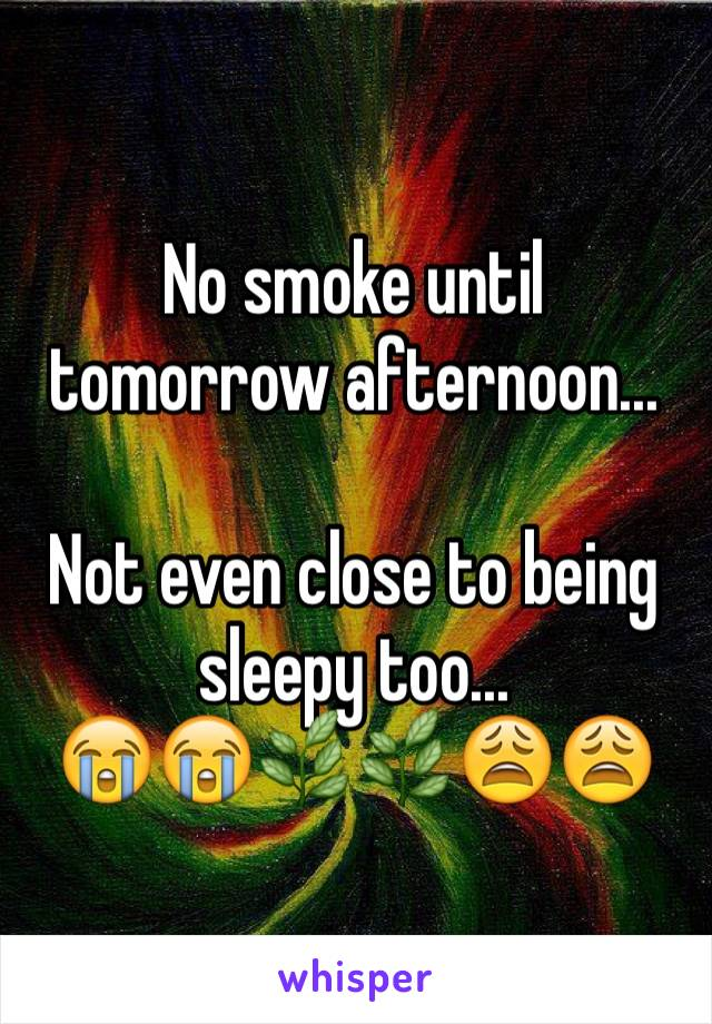 No smoke until tomorrow afternoon...  Not even close to being sleepy too... 😭😭🌿🌿😩😩