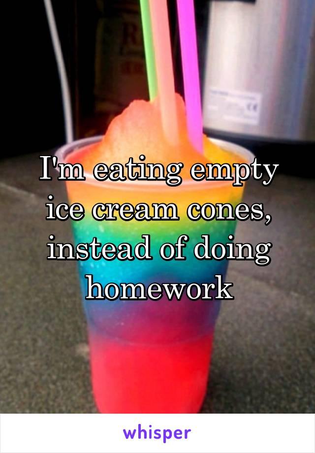 I'm eating empty ice cream cones, instead of doing homework