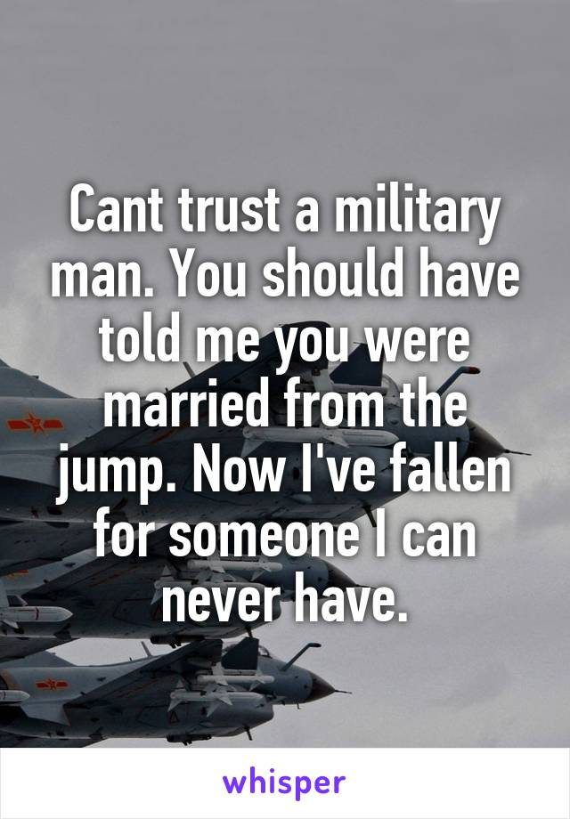 Cant trust a military man. You should have told me you were married from the jump. Now I've fallen for someone I can never have.