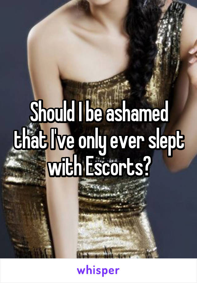 Should I be ashamed that I've only ever slept with Escorts?