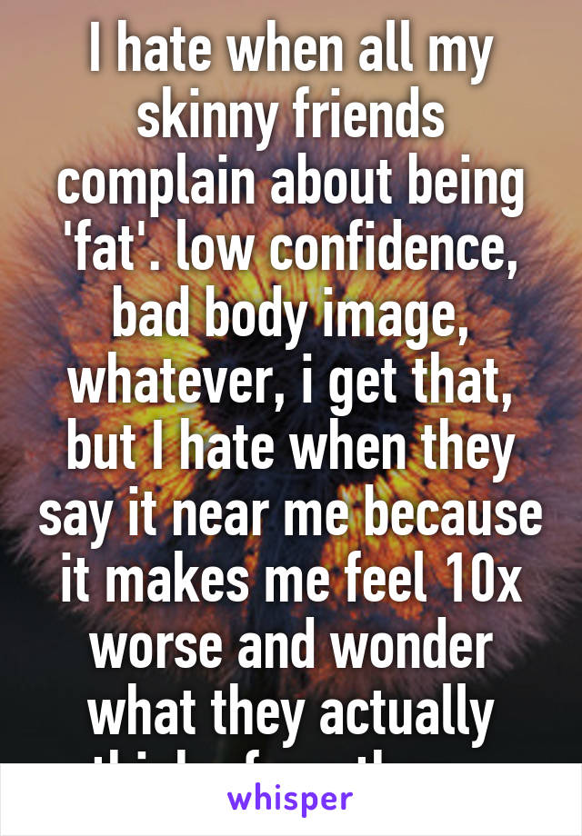 I hate when all my skinny friends complain about being 'fat'. low confidence, bad body image, whatever, i get that, but I hate when they say it near me because it makes me feel 10x worse and wonder what they actually think of me then...