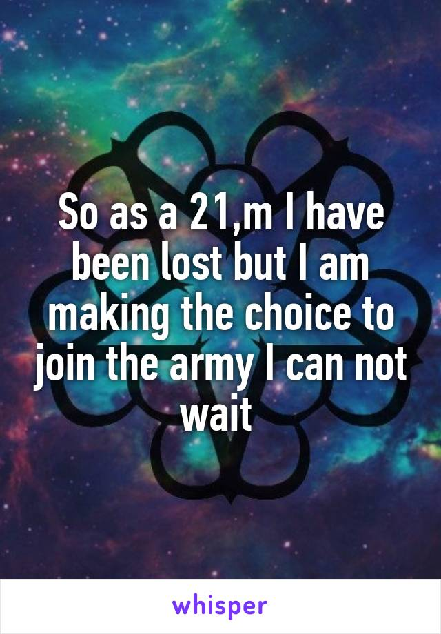 So as a 21,m I have been lost but I am making the choice to join the army I can not wait