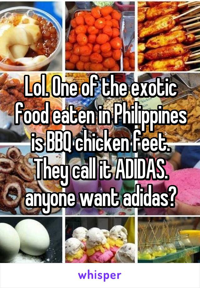 Lol. One of the exotic food eaten in Philippines is BBQ chicken feet. They call it ADIDAS. anyone want adidas?