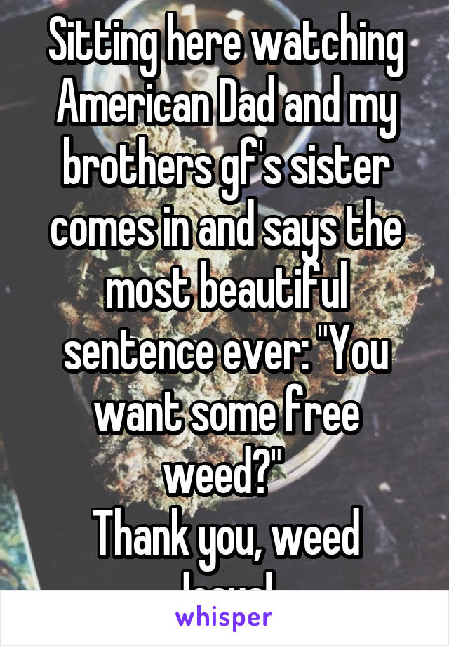 "Sitting here watching American Dad and my brothers gf's sister comes in and says the most beautiful sentence ever: ""You want some free weed?""  Thank you, weed Jesus!"