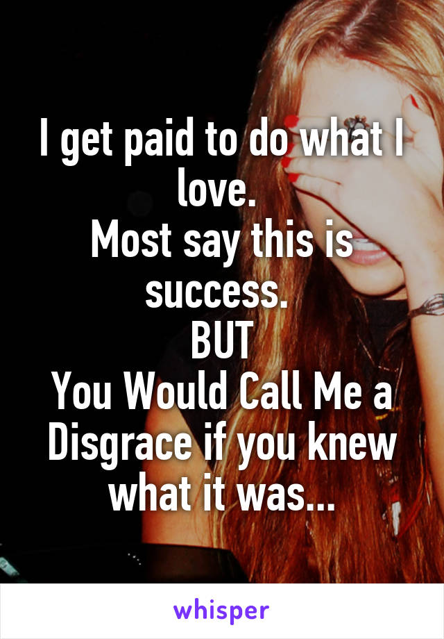 I get paid to do what I love.  Most say this is success.  BUT You Would Call Me a Disgrace if you knew what it was...