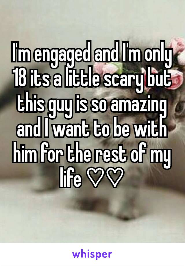 I'm engaged and I'm only 18 its a little scary but this guy is so amazing and I want to be with him for the rest of my life ♡♡