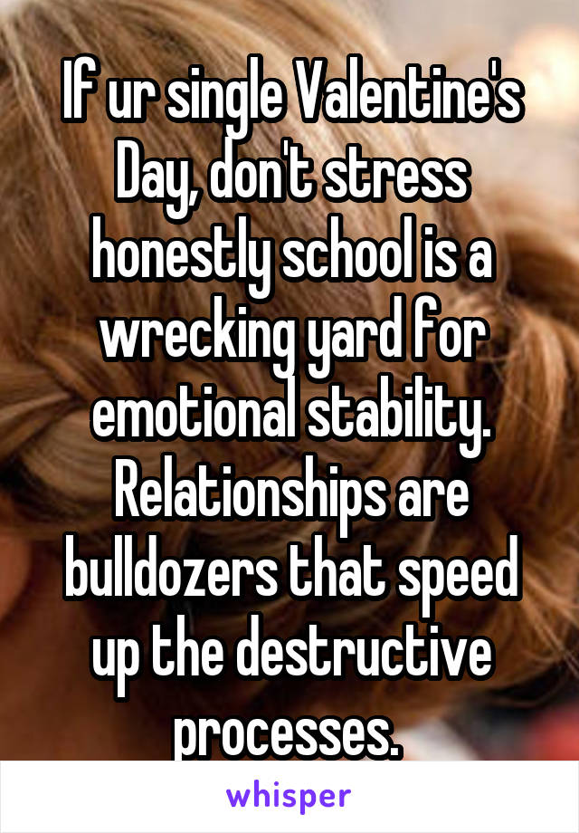 If ur single Valentine's Day, don't stress honestly school is a wrecking yard for emotional stability. Relationships are bulldozers that speed up the destructive processes.