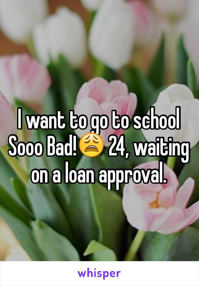 I want to go to school Sooo Bad!😩 24, waiting on a loan approval.