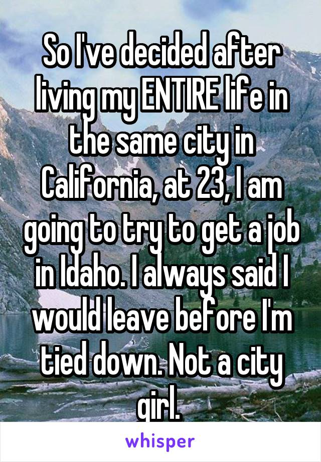 So I've decided after living my ENTIRE life in the same city in California, at 23, I am going to try to get a job in Idaho. I always said I would leave before I'm tied down. Not a city girl.