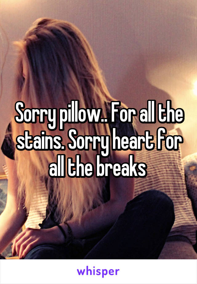 Sorry pillow.. For all the stains. Sorry heart for all the breaks