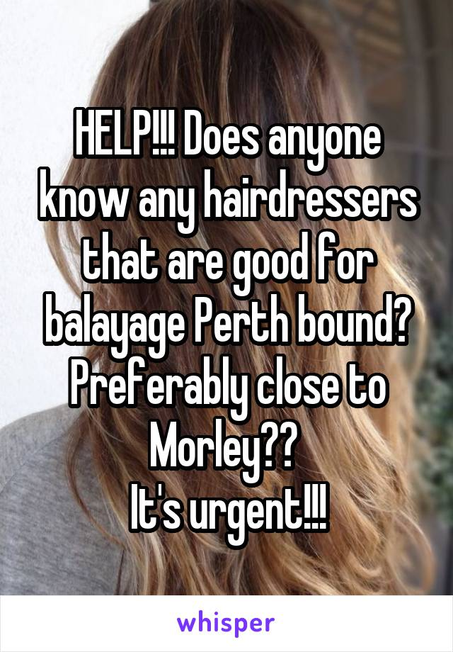 HELP!!! Does anyone know any hairdressers that are good for balayage Perth bound? Preferably close to Morley??  It's urgent!!!