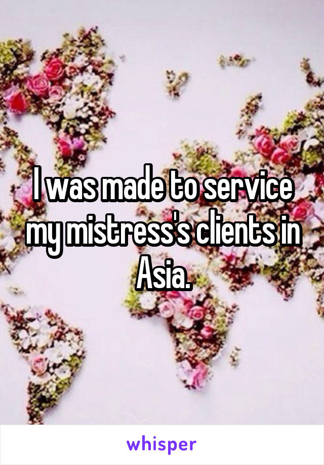I was made to service my mistress's clients in Asia.
