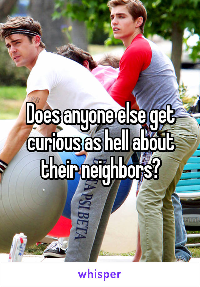 Does anyone else get curious as hell about their neighbors?