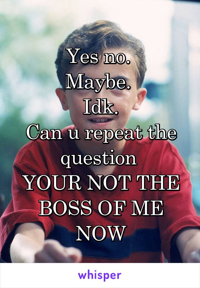 Yes no.  Maybe.  Idk. Can u repeat the question  YOUR NOT THE BOSS OF ME NOW