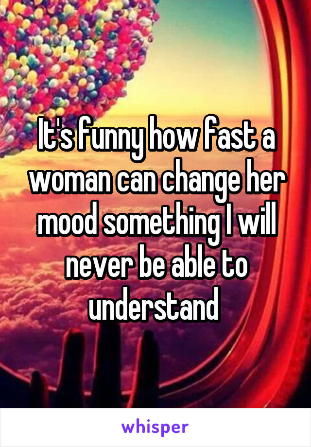 It's funny how fast a woman can change her mood something I will never be able to understand