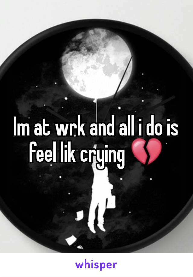 Im at wrk and all i do is feel lik crying 💔