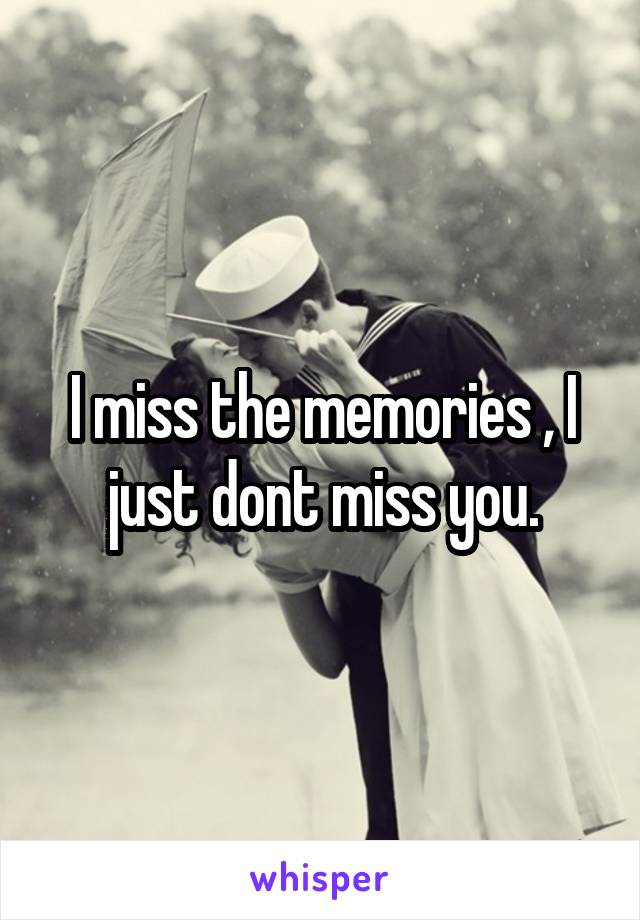 I miss the memories , I just dont miss you.