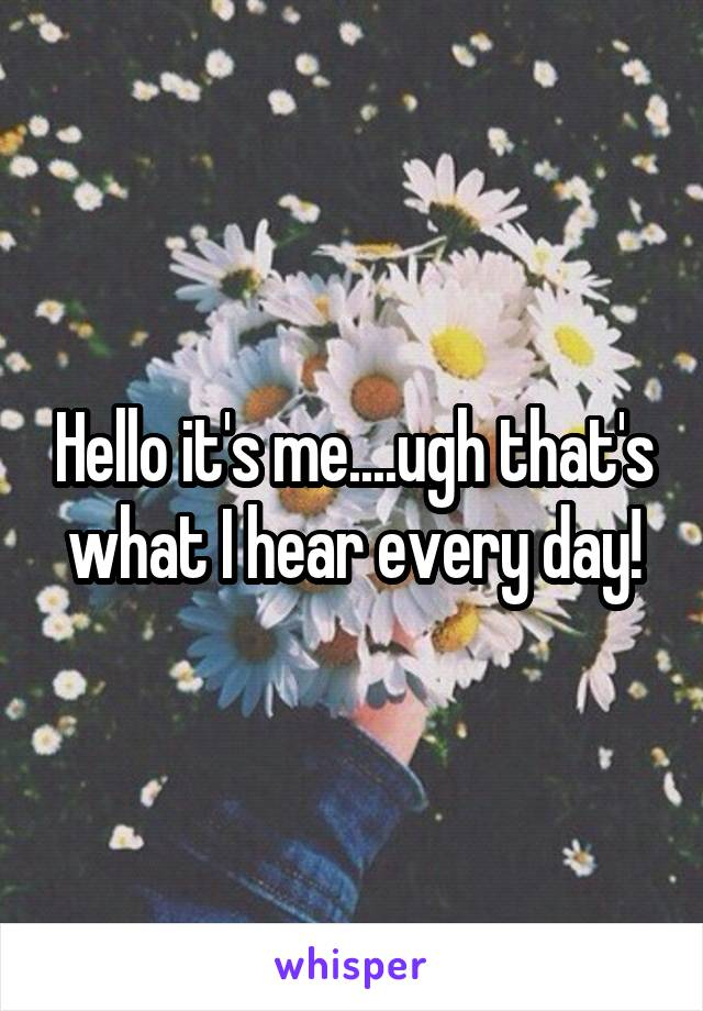 Hello it's me....ugh that's what I hear every day!
