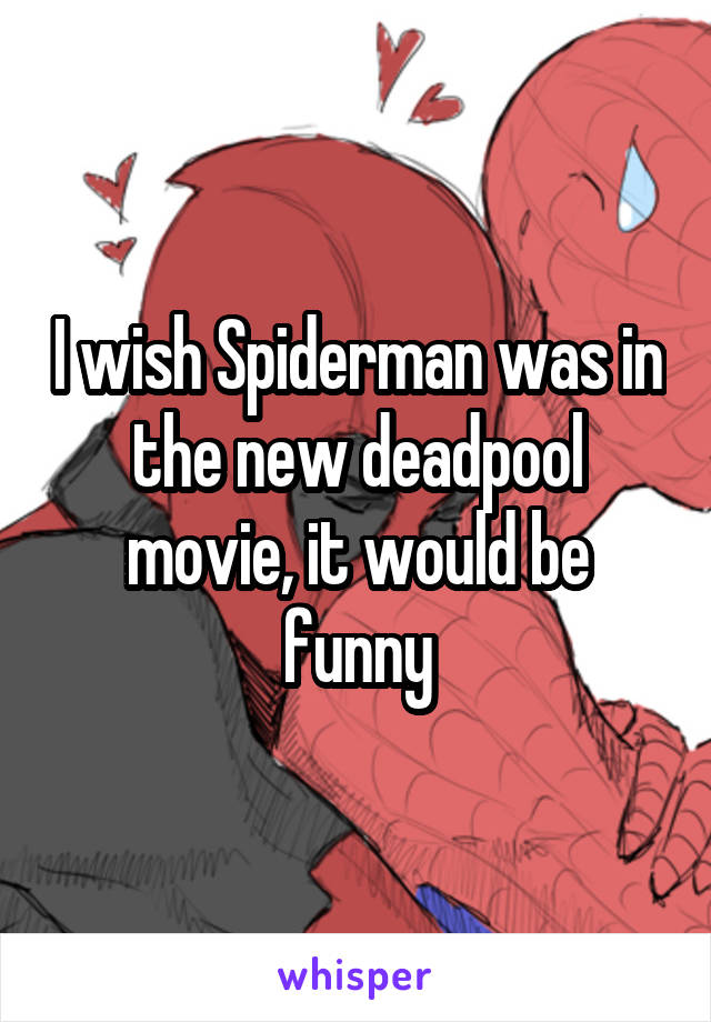 I wish Spiderman was in the new deadpool movie, it would be funny