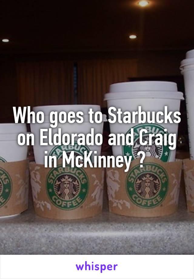 Who goes to Starbucks on Eldorado and Craig in McKinney ?
