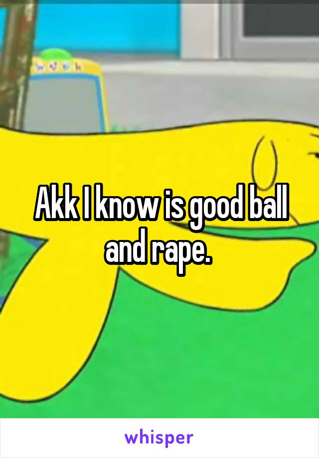 Akk I know is good ball and rape.
