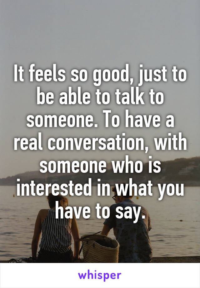 It feels so good, just to be able to talk to someone. To have a real conversation, with someone who is interested in what you have to say.