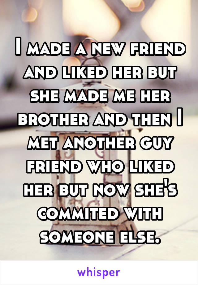 I made a new friend and liked her but she made me her brother and then I met another guy friend who liked her but now she's commited with someone else.
