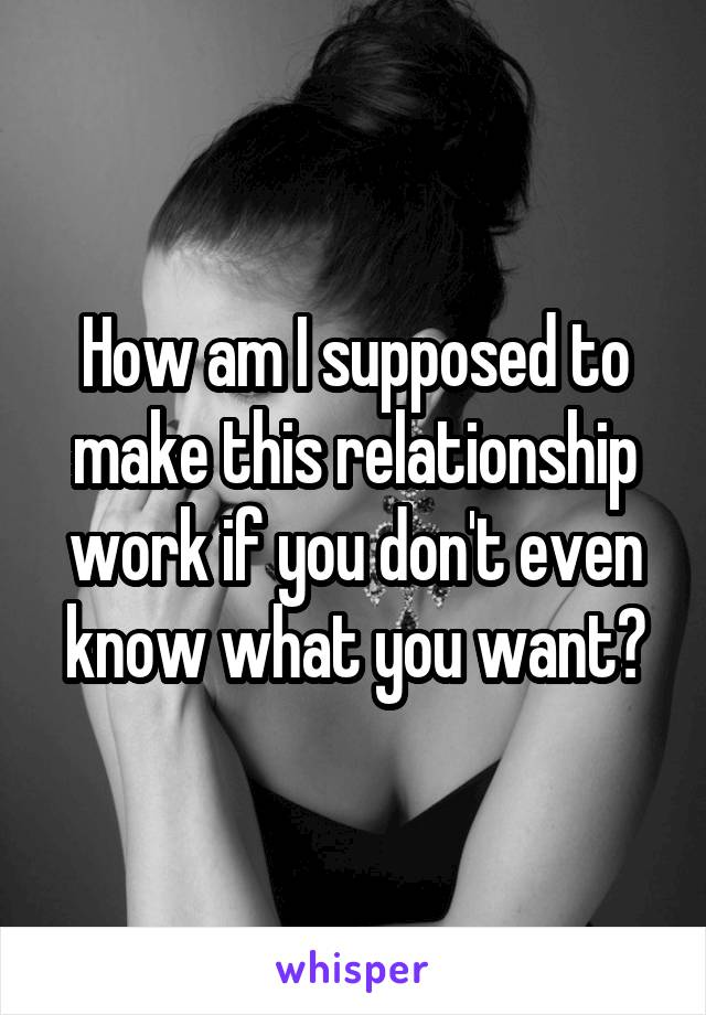 How am I supposed to make this relationship work if you don't even know what you want?