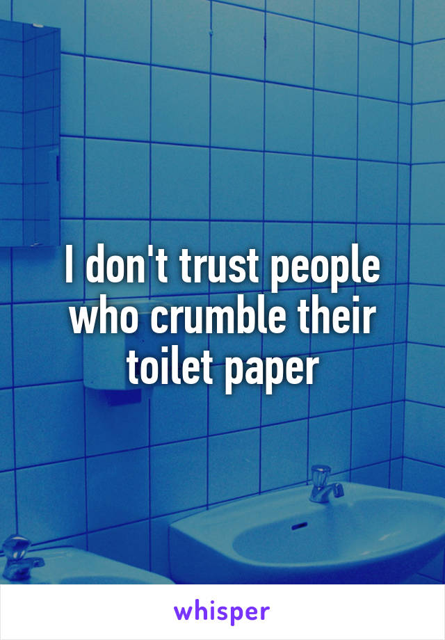 I don't trust people who crumble their toilet paper