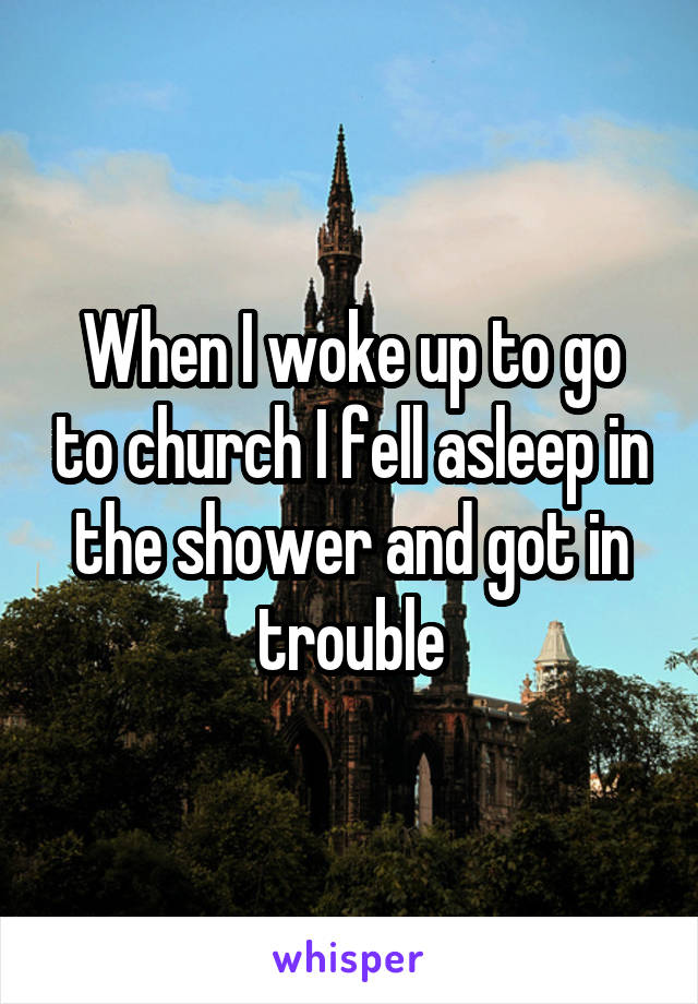 When I woke up to go to church I fell asleep in the shower and got in trouble