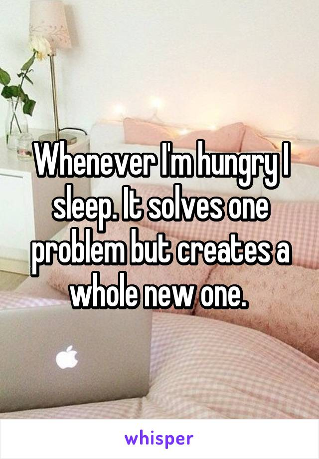 Whenever I'm hungry I sleep. It solves one problem but creates a whole new one.