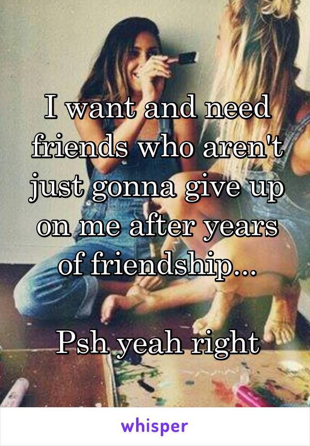 I want and need friends who aren't just gonna give up on me after years of friendship...  Psh yeah right