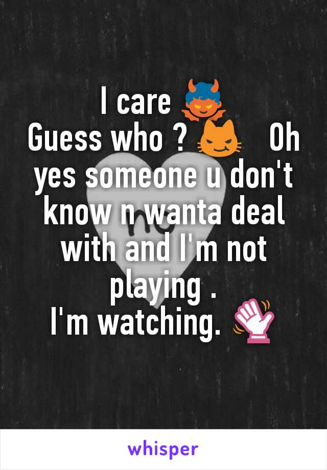 I care 👿 Guess who ? 😼   Oh yes someone u don't know n wanta deal with and I'm not playing . I'm watching. 👋