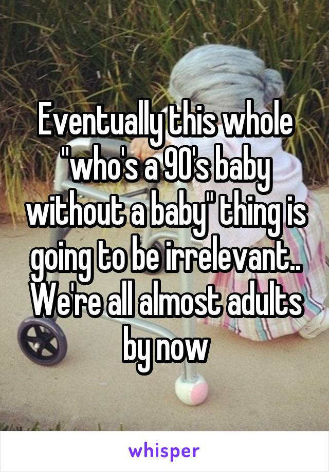 "Eventually this whole ""who's a 90's baby without a baby"" thing is going to be irrelevant.. We're all almost adults by now"