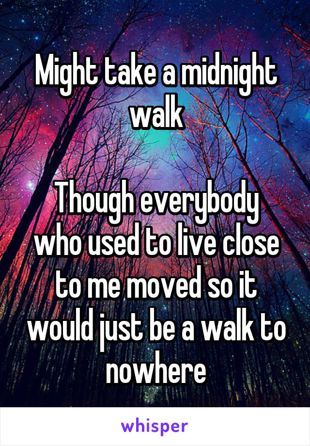 Might take a midnight walk  Though everybody who used to live close to me moved so it would just be a walk to nowhere