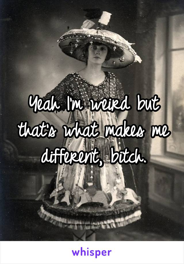 Yeah I'm weird but that's what makes me different, bitch.
