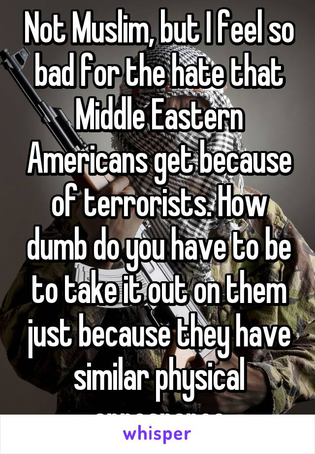 Not Muslim, but I feel so bad for the hate that Middle Eastern Americans get because of terrorists. How dumb do you have to be to take it out on them just because they have similar physical appearance