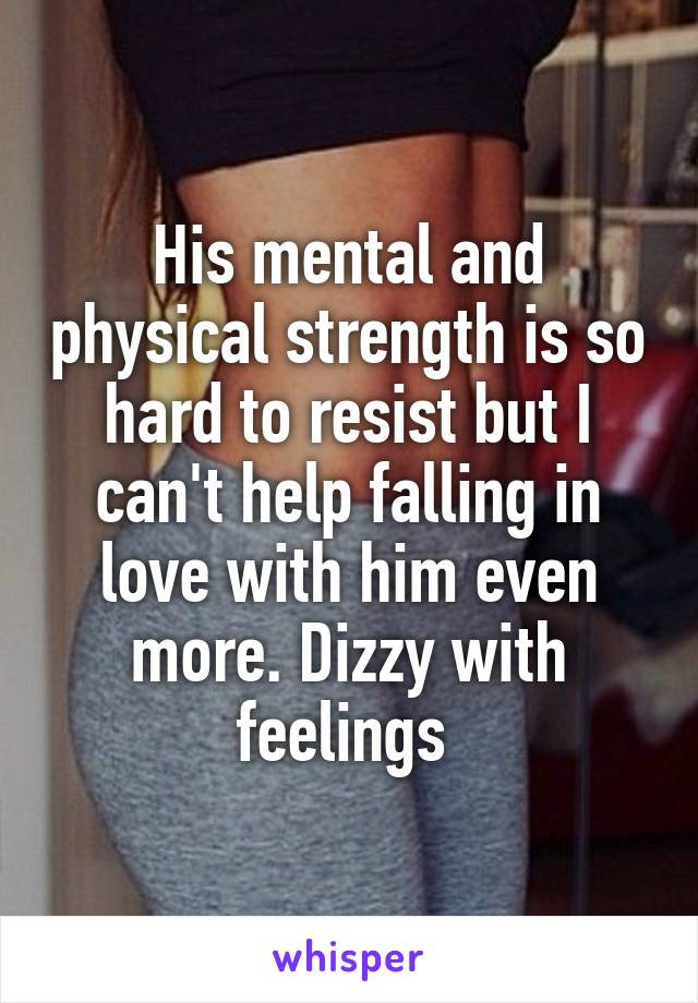 His mental and physical strength is so hard to resist but I can't help falling in love with him even more. Dizzy with feelings