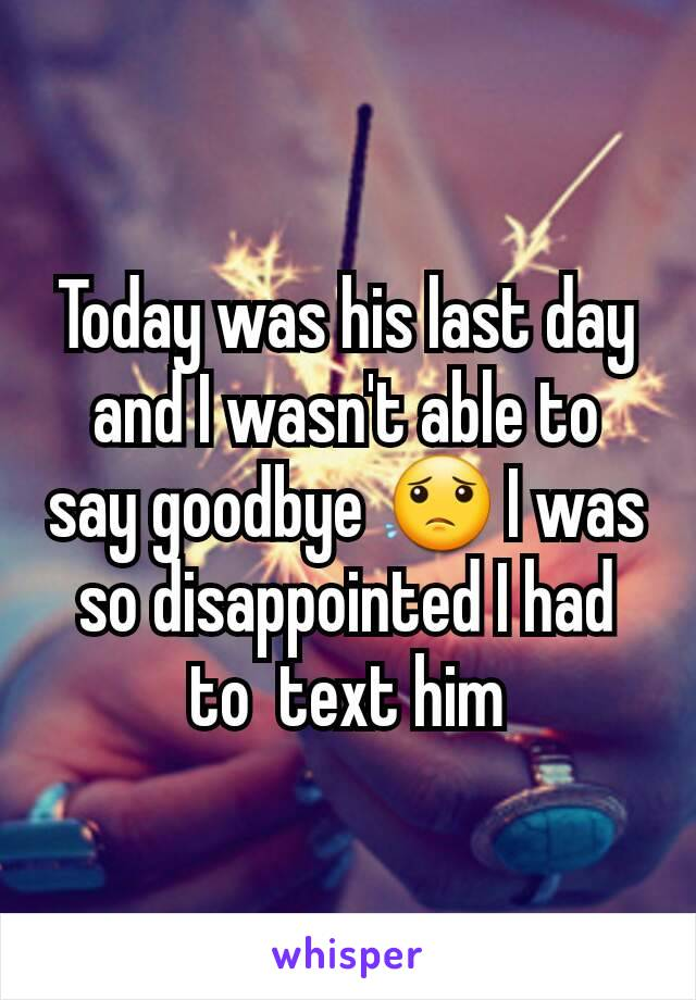 Today was his last day and I wasn't able to say goodbye 😟 I was so disappointed I had to  text him